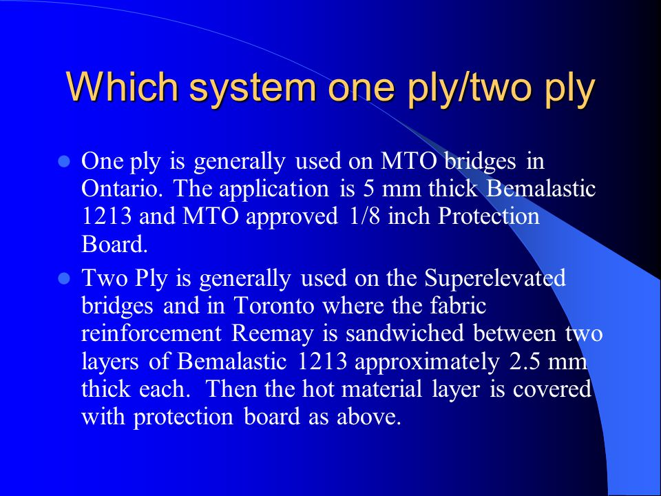 Which system one ply/two ply One ply is generally used on MTO bridges in Ontario. The application is 5 mm thick Bemalastic 1213 and MTO approved 1/8 i