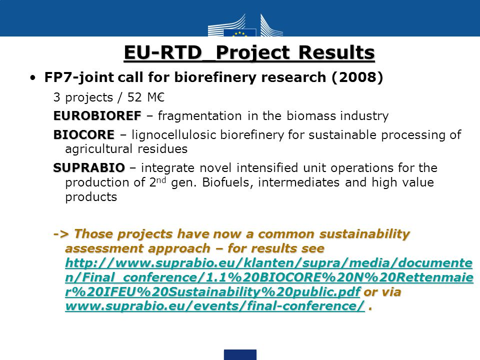 EU-RTD_Project Results FP7-joint call for biorefinery research (2008) 3 projects / 52 M€ EUROBIOREF EUROBIOREF – fragmentation in the biomass industry BIOCORE BIOCORE – lignocellulosic biorefinery for sustainable processing of agricultural residues SUPRABIO SUPRABIO – integrate novel intensified unit operations for the production of 2 nd gen.