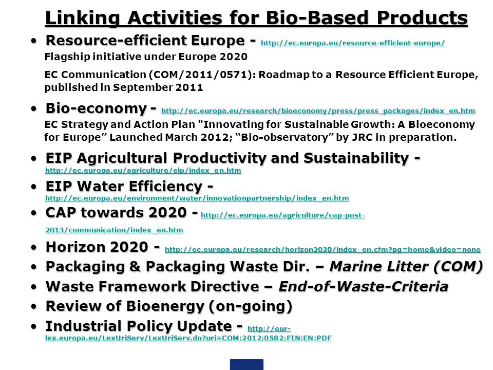 Linking Activities for Bio-Based Products Resource-efficient Europe - http://ec.europa.eu/resource-efficient-europe/Resource-efficient Europe - http://ec.europa.eu/resource-efficient-europe/ http://ec.europa.eu/resource-efficient-europe/ Flagship initiative under Europe 2020 EC Communication (COM/2011/0571): Roadmap to a Resource Efficient Europe, published in September 2011 Bio-economy - http://ec.europa.eu/research/bioeconomy/press/press_packages/index_en.htmBio-economy - http://ec.europa.eu/research/bioeconomy/press/press_packages/index_en.htm http://ec.europa.eu/research/bioeconomy/press/press_packages/index_en.htm EC Strategy and Action Plan Innovating for Sustainable Growth: A Bioeconomy for Europe Launched March 2012; Bio-observatory by JRC in preparation.