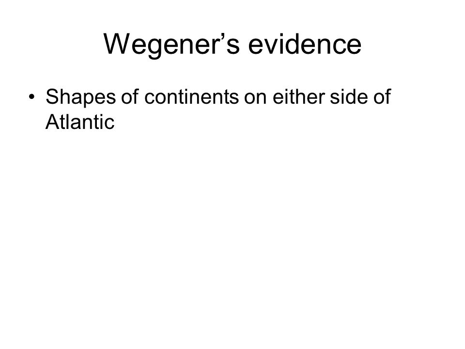 Wegener's evidence Shapes of continents on either side of Atlantic