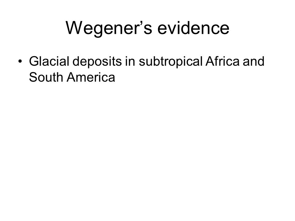 Wegener's evidence Glacial deposits in subtropical Africa and South America