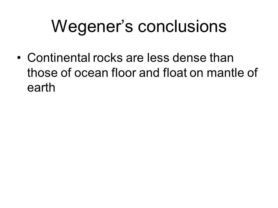 Wegener's conclusions Continental rocks are less dense than those of ocean floor and float on mantle of earth
