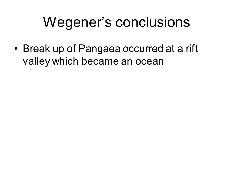 Wegener's conclusions Break up of Pangaea occurred at a rift valley which became an ocean