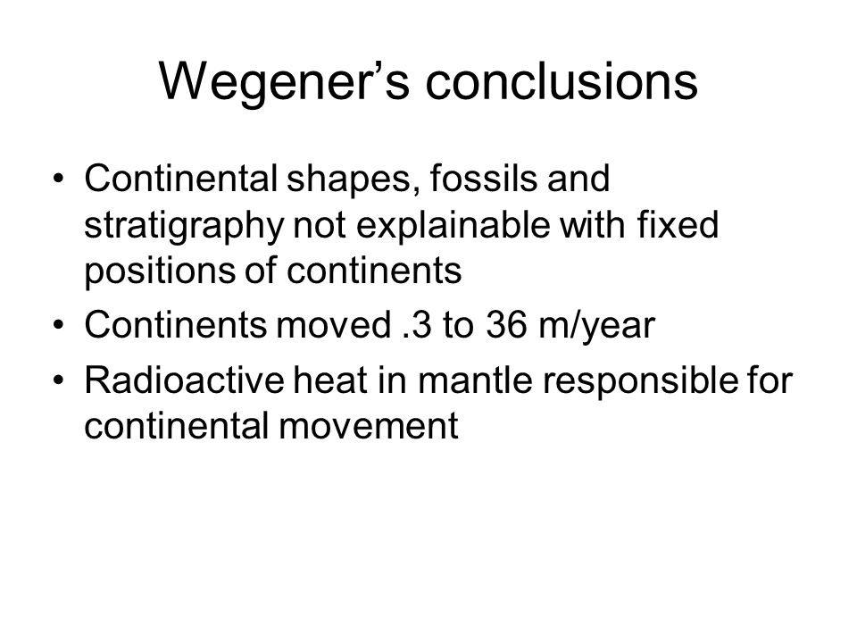 Wegener's conclusions Continental shapes, fossils and stratigraphy not explainable with fixed positions of continents Continents moved.3 to 36 m/year Radioactive heat in mantle responsible for continental movement