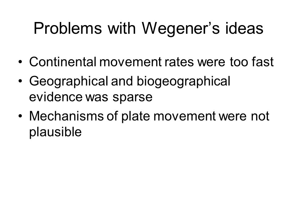 Problems with Wegener's ideas Continental movement rates were too fast Geographical and biogeographical evidence was sparse Mechanisms of plate movement were not plausible