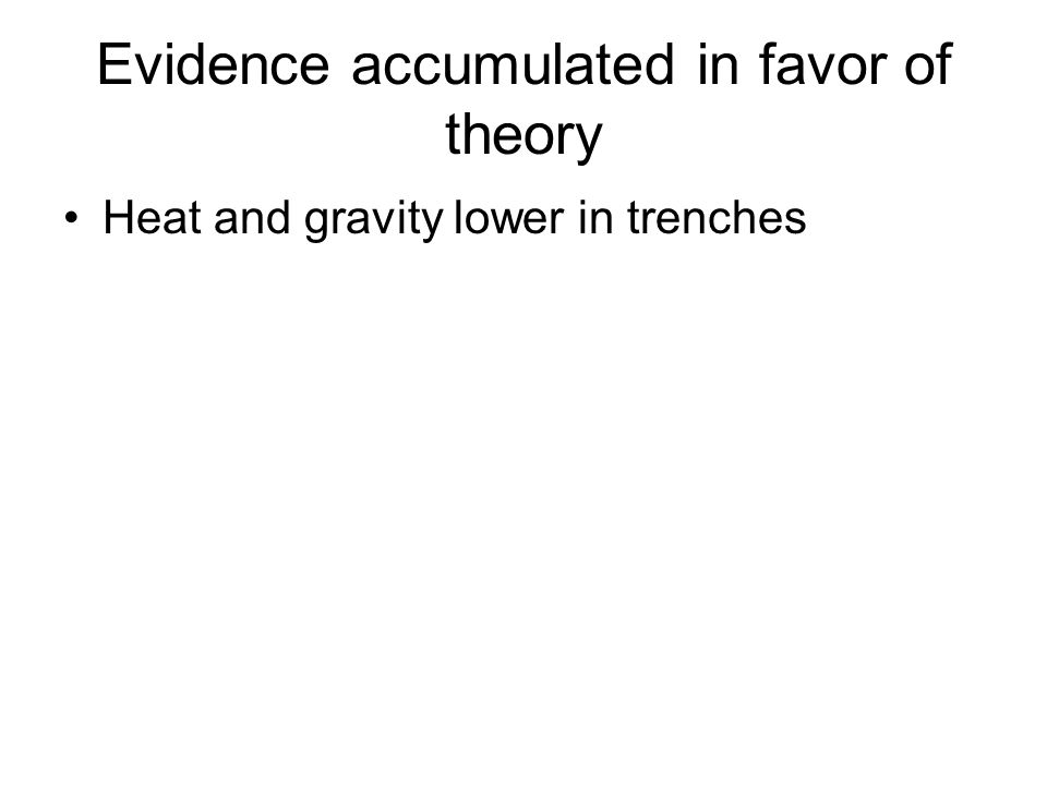 Evidence accumulated in favor of theory Heat and gravity lower in trenches
