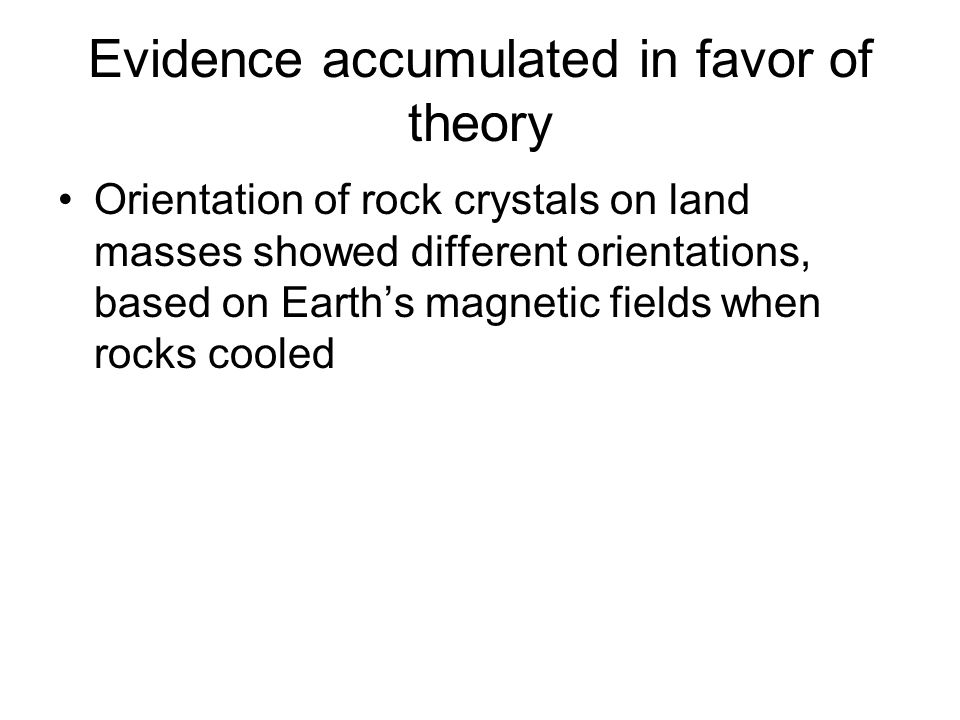 Evidence accumulated in favor of theory Orientation of rock crystals on land masses showed different orientations, based on Earth's magnetic fields wh
