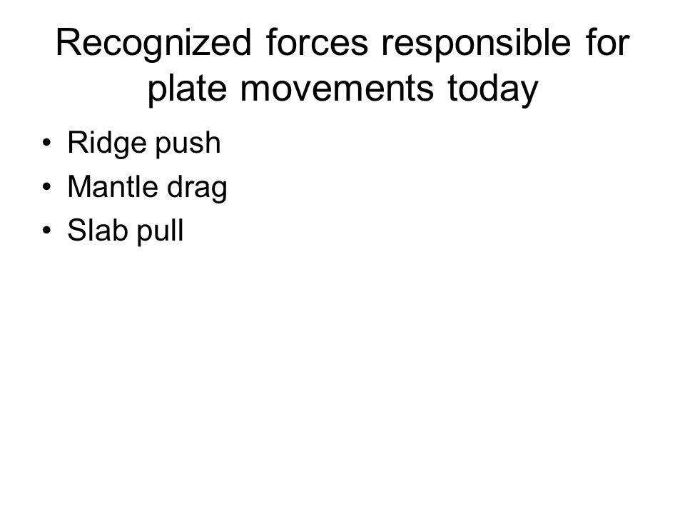 Recognized forces responsible for plate movements today Ridge push Mantle drag Slab pull