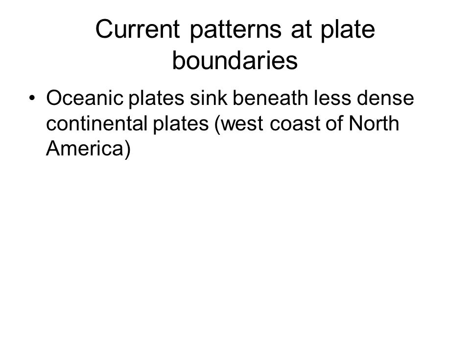 Current patterns at plate boundaries Oceanic plates sink beneath less dense continental plates (west coast of North America)
