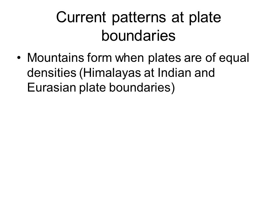 Current patterns at plate boundaries Mountains form when plates are of equal densities (Himalayas at Indian and Eurasian plate boundaries)