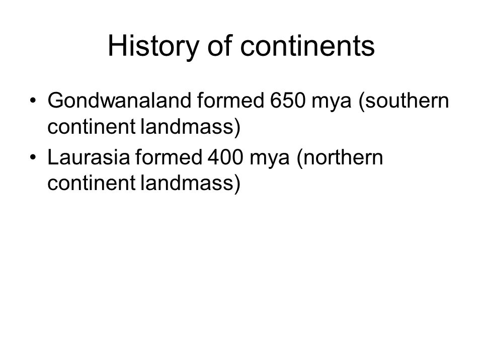 History of continents Gondwanaland formed 650 mya (southern continent landmass) Laurasia formed 400 mya (northern continent landmass)