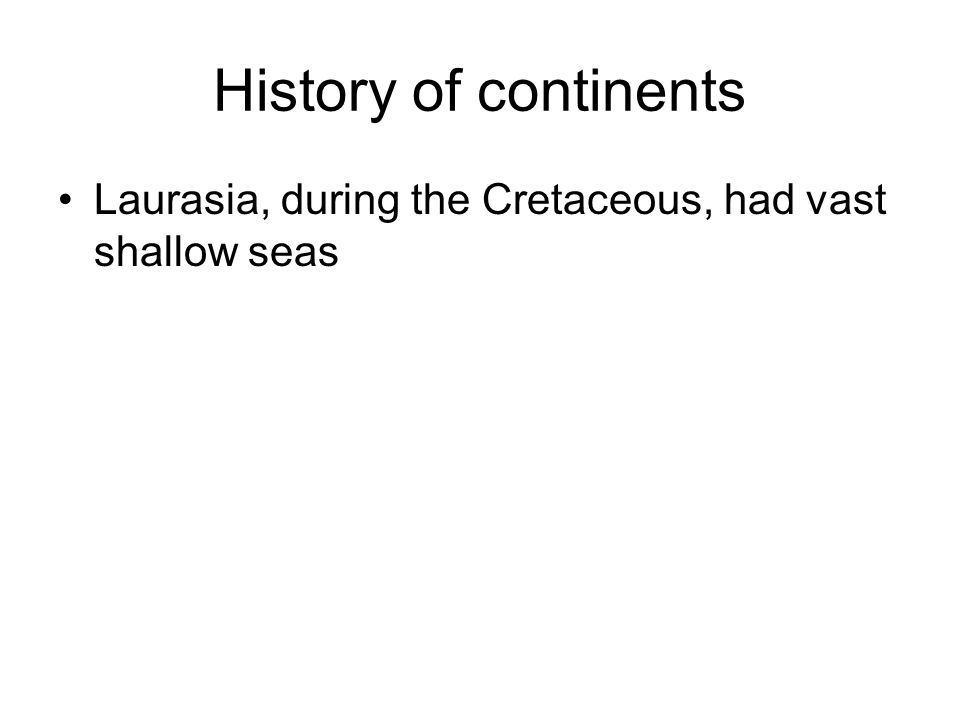 History of continents Laurasia, during the Cretaceous, had vast shallow seas