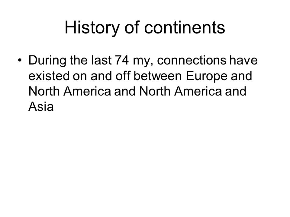 History of continents During the last 74 my, connections have existed on and off between Europe and North America and North America and Asia