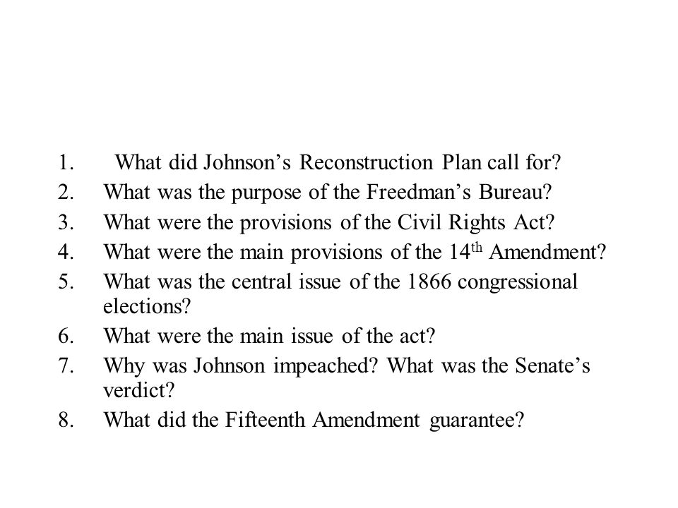 1. What did Johnson's Reconstruction Plan call for? 2.What was the purpose of the Freedman's Bureau? 3.What were the provisions of the Civil Rights Ac