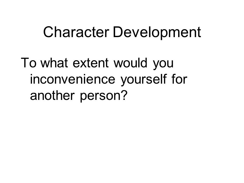 Character Development To what extent would you inconvenience yourself for another person?