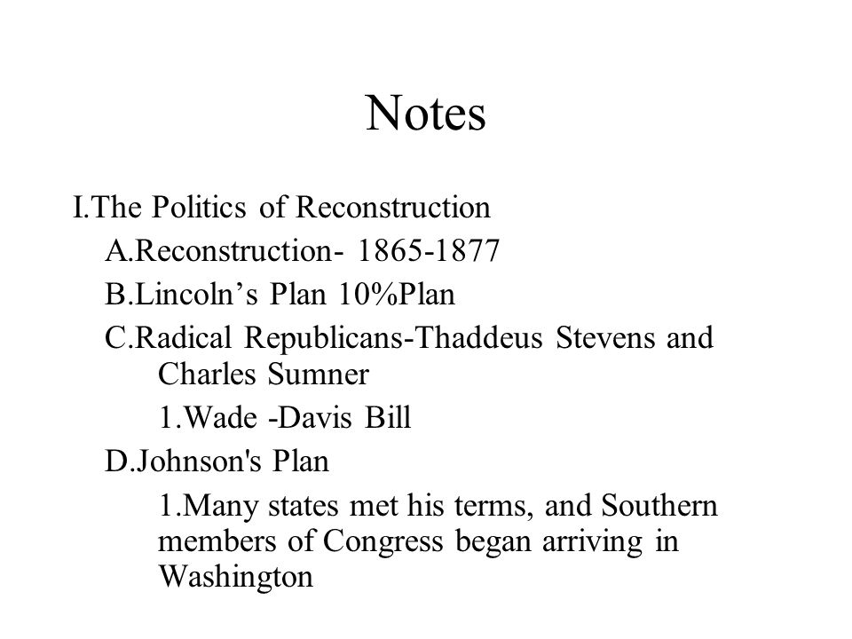 Notes I.The Politics of Reconstruction A.Reconstruction- 1865-1877 B.Lincoln's Plan 10%Plan C.Radical Republicans-Thaddeus Stevens and Charles Sumner