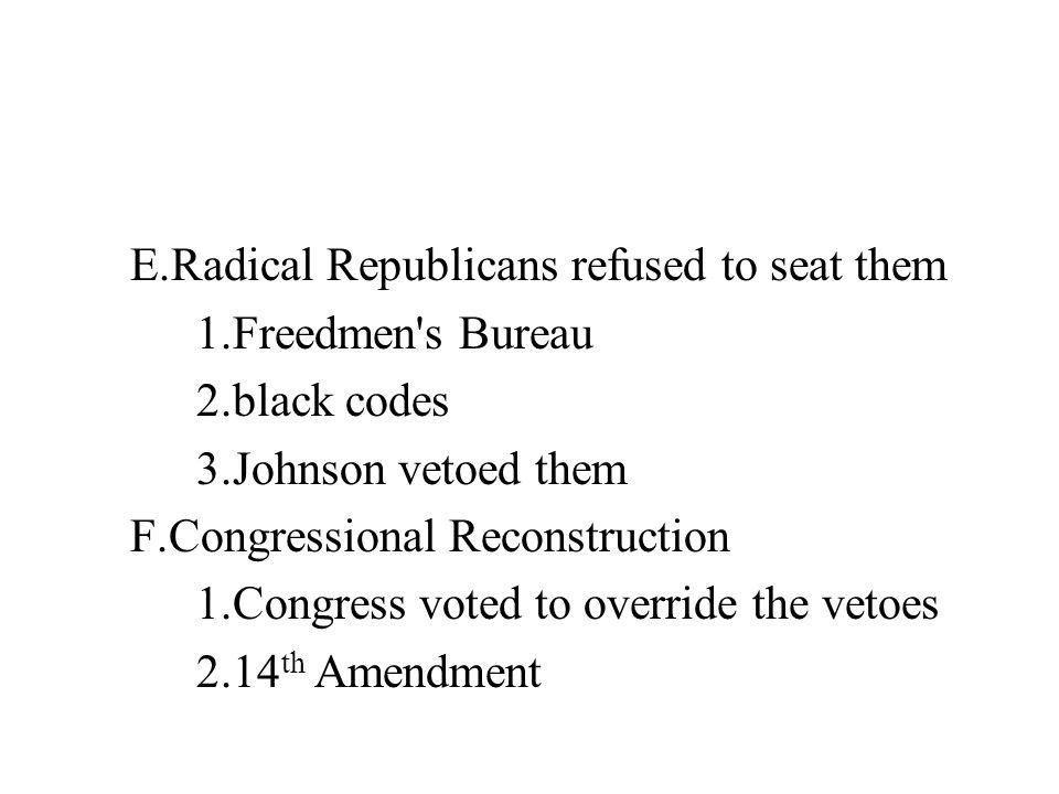 E.Radical Republicans refused to seat them 1.Freedmen's Bureau 2.black codes 3.Johnson vetoed them F.Congressional Reconstruction 1.Congress voted to