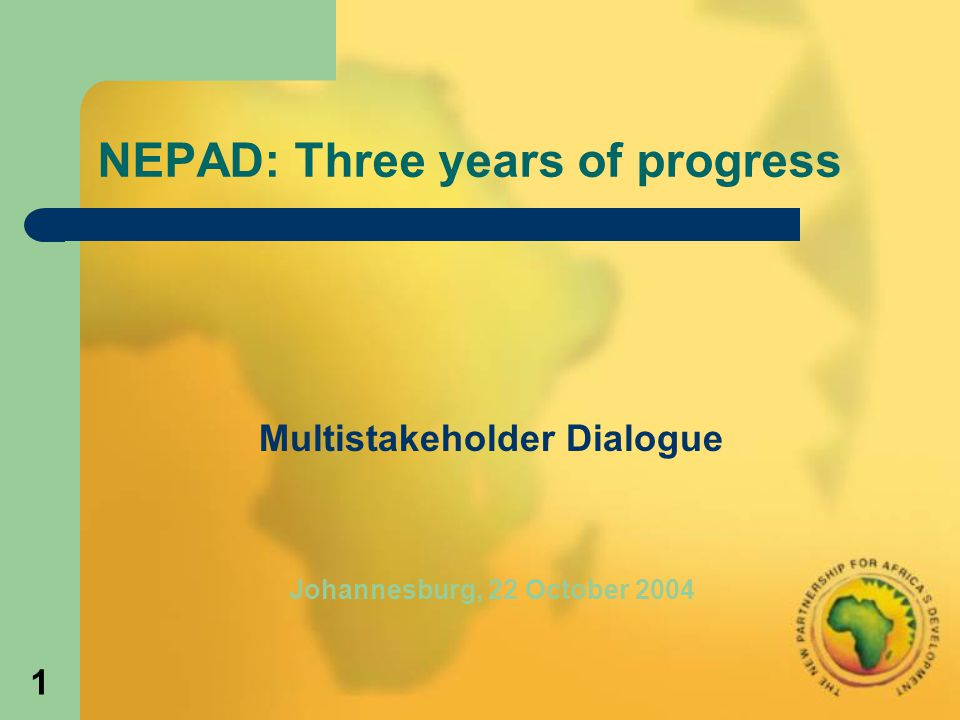 1 NEPAD: Three years of progress Multistakeholder Dialogue Johannesburg, 22 October 2004