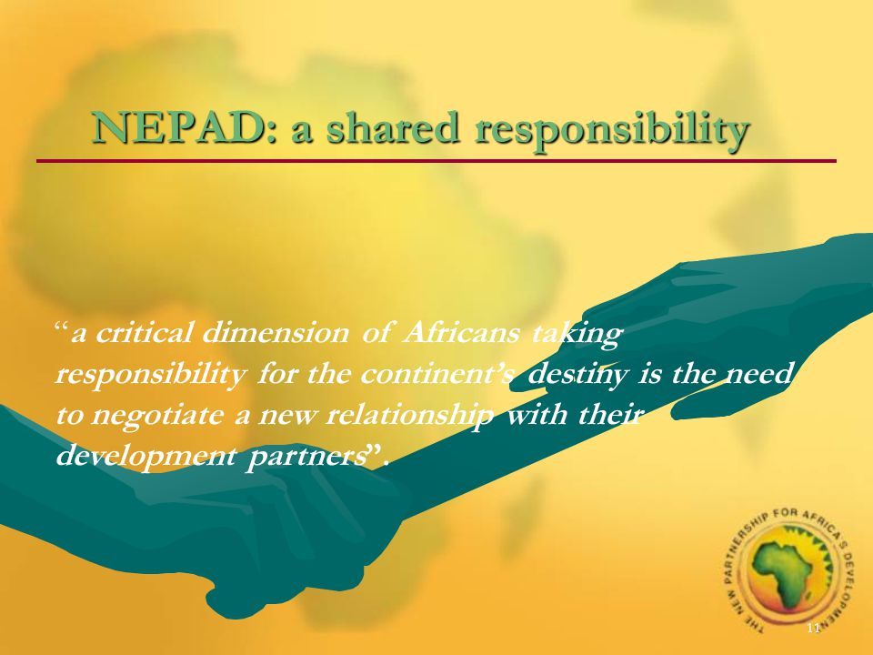 11 NEPAD: a shared responsibility a critical dimension of Africans taking responsibility for the continent's destiny is the need to negotiate a new relationship with their development partners .