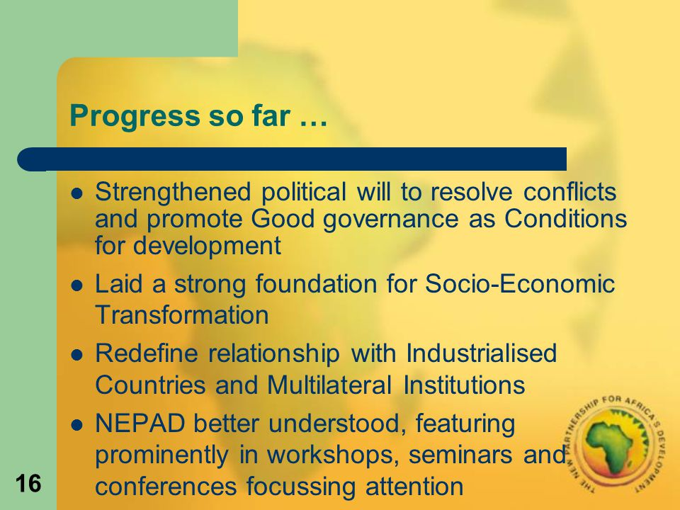 16 Progress so far … Strengthened political will to resolve conflicts and promote Good governance as Conditions for development Laid a strong foundation for Socio-Economic Transformation Redefine relationship with Industrialised Countries and Multilateral Institutions NEPAD better understood, featuring prominently in workshops, seminars and conferences focussing attention
