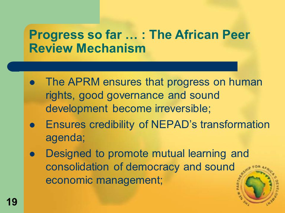 19 Progress so far … : The African Peer Review Mechanism The APRM ensures that progress on human rights, good governance and sound development become irreversible; Ensures credibility of NEPAD's transformation agenda; Designed to promote mutual learning and consolidation of democracy and sound economic management;