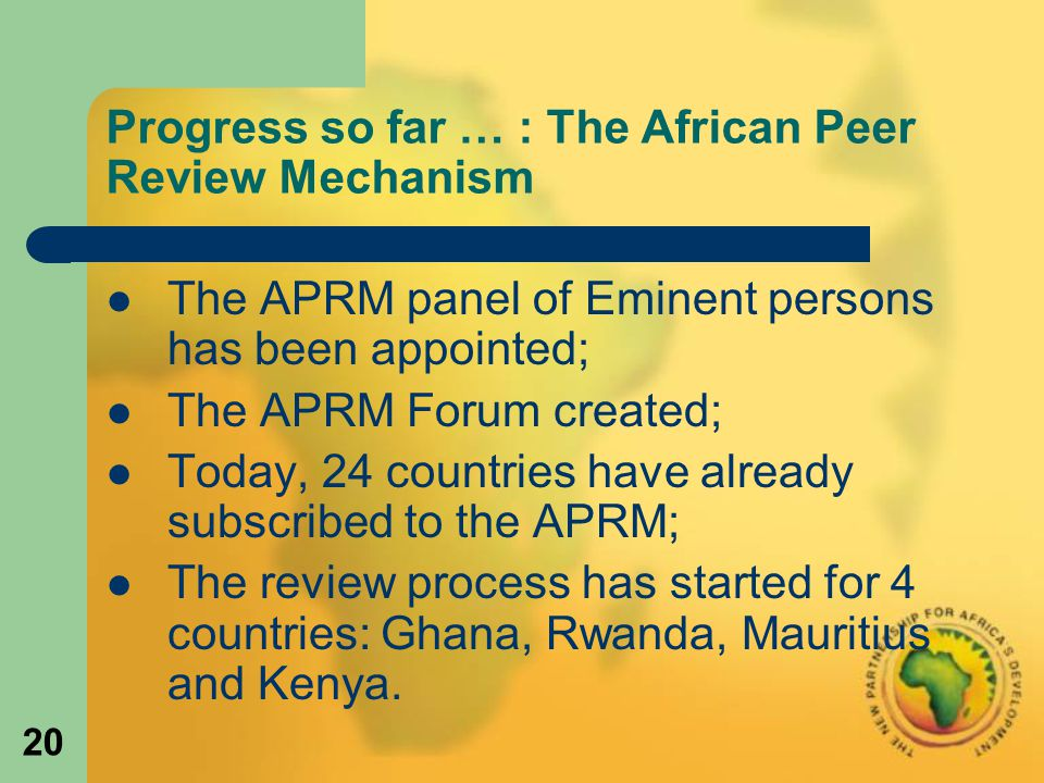 20 Progress so far … : The African Peer Review Mechanism The APRM panel of Eminent persons has been appointed; The APRM Forum created; Today, 24 countries have already subscribed to the APRM; The review process has started for 4 countries: Ghana, Rwanda, Mauritius and Kenya.