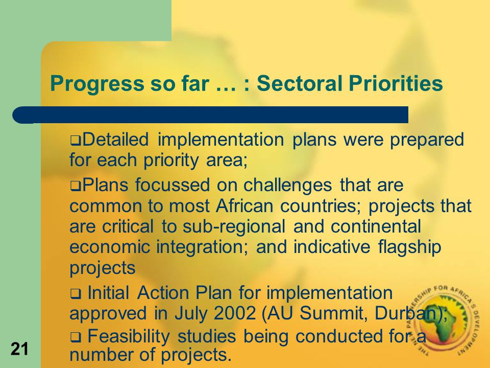 21 Progress so far … : Sectoral Priorities  Detailed implementation plans were prepared for each priority area;  Plans focussed on challenges that are common to most African countries; projects that are critical to sub-regional and continental economic integration; and indicative flagship projects  Initial Action Plan for implementation approved in July 2002 (AU Summit, Durban);  Feasibility studies being conducted for a number of projects.