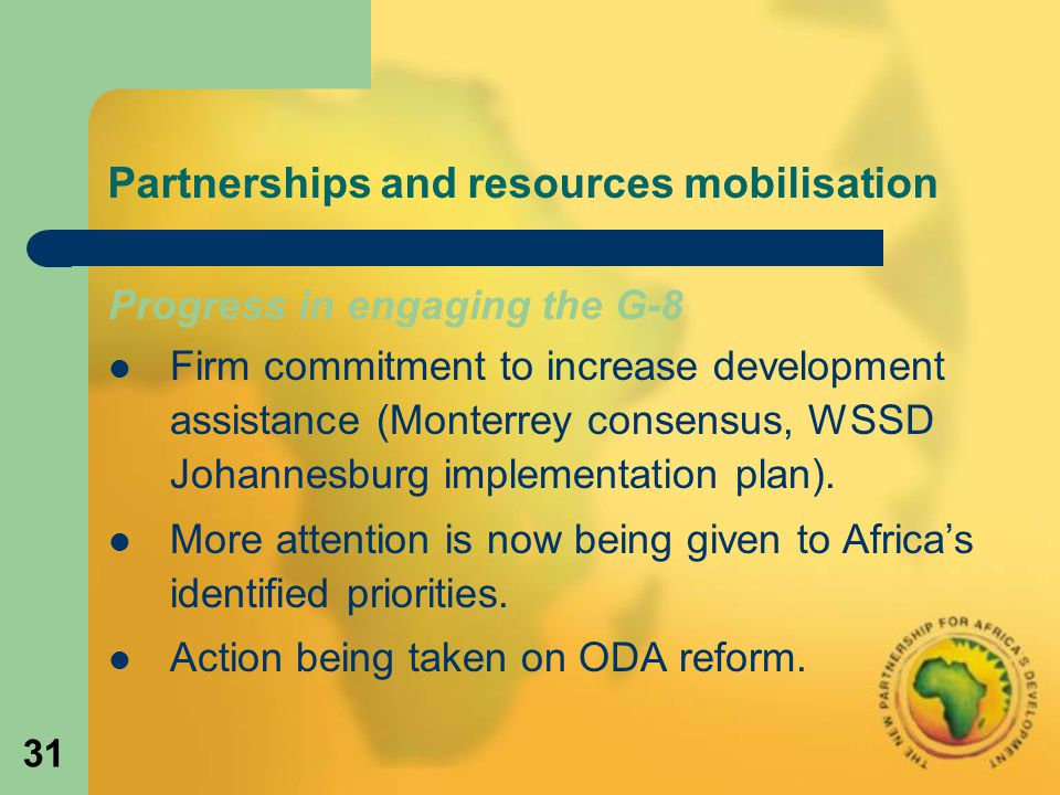 31 Partnerships and resources mobilisation Progress in engaging the G-8 Firm commitment to increase development assistance (Monterrey consensus, WSSD Johannesburg implementation plan).