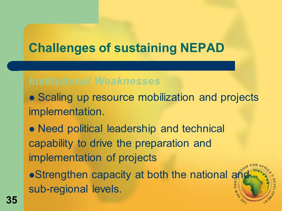 35 Challenges of sustaining NEPAD Institutional Weaknesses Scaling up resource mobilization and projects implementation.