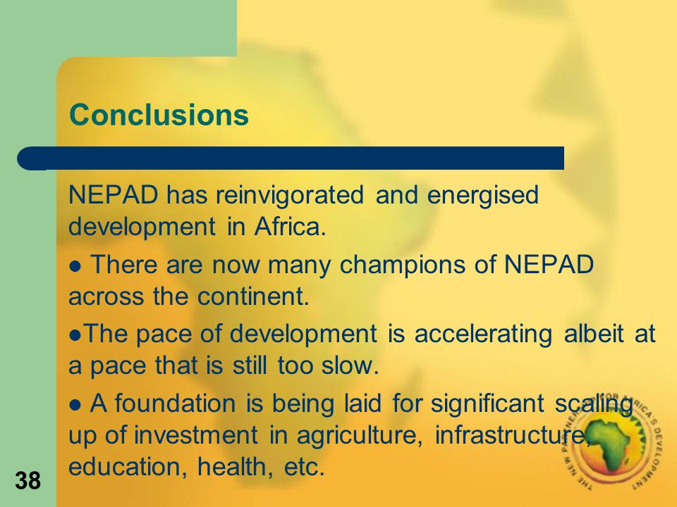 38 Conclusions NEPAD has reinvigorated and energised development in Africa.