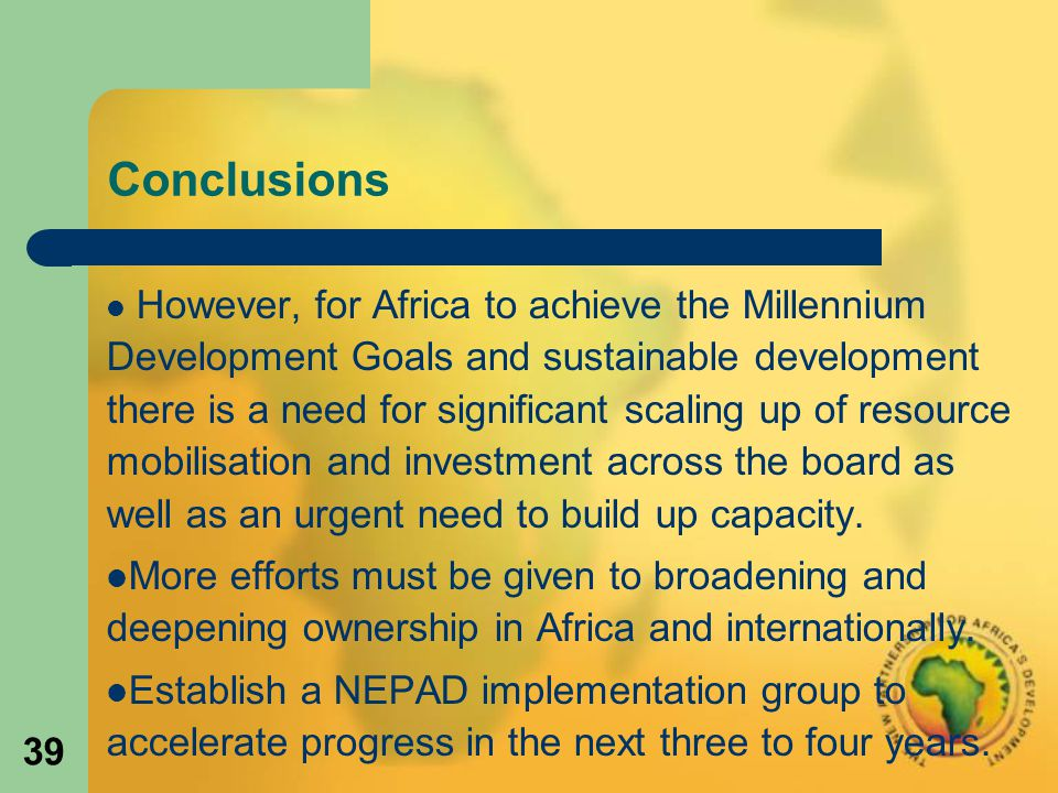 39 Conclusions However, for Africa to achieve the Millennium Development Goals and sustainable development there is a need for significant scaling up of resource mobilisation and investment across the board as well as an urgent need to build up capacity.