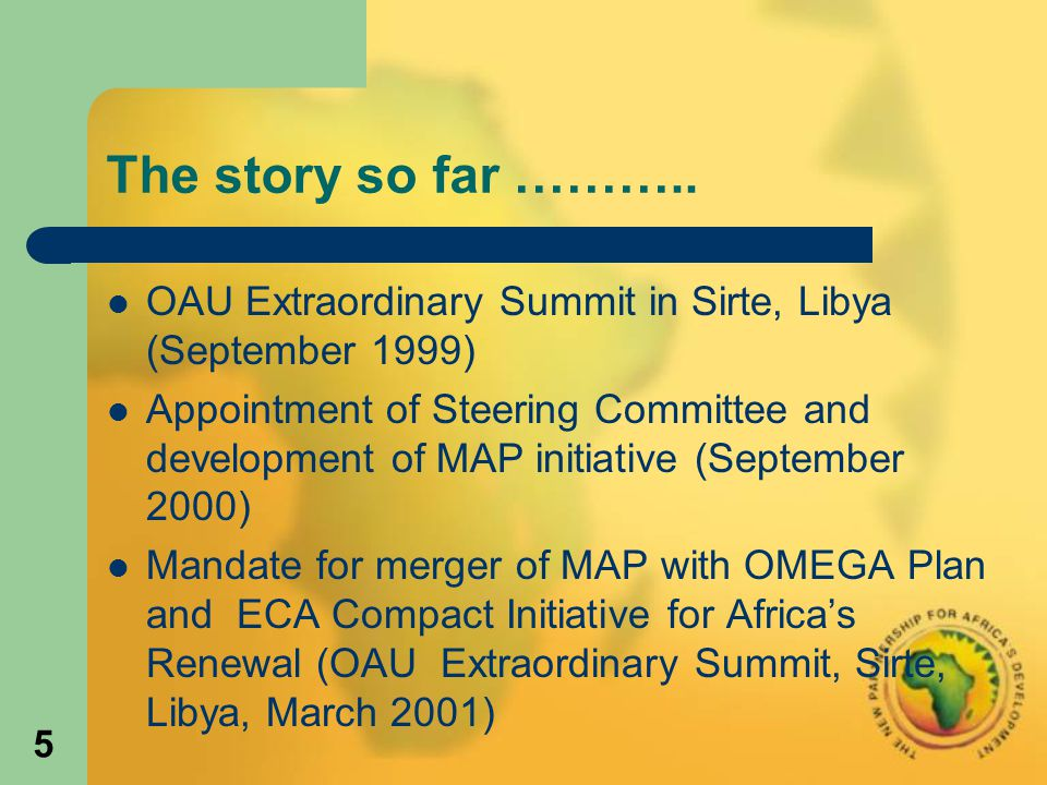 5 The story so far ……….. OAU Extraordinary Summit in Sirte, Libya (September 1999) Appointment of Steering Committee and development of MAP initiative