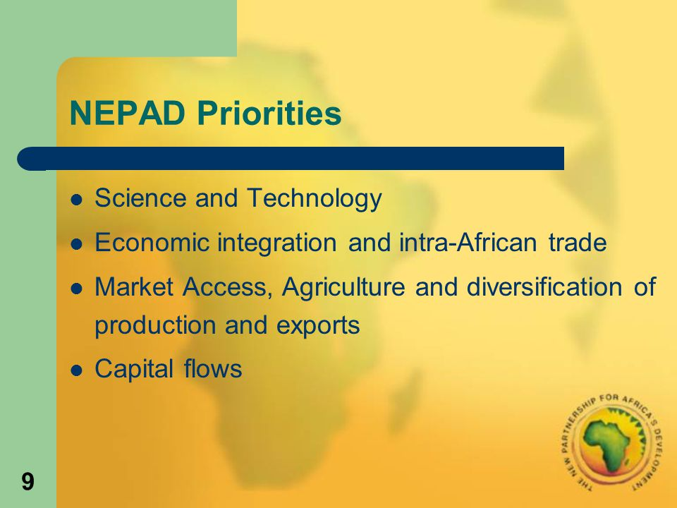 9 NEPAD Priorities Science and Technology Economic integration and intra-African trade Market Access, Agriculture and diversification of production and exports Capital flows