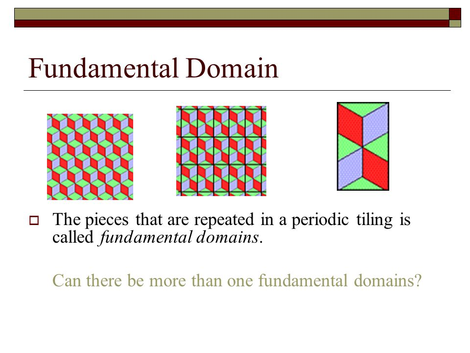 Fundamental Domain  The pieces that are repeated in a periodic tiling is called fundamental domains. Can there be more than one fundamental domains?