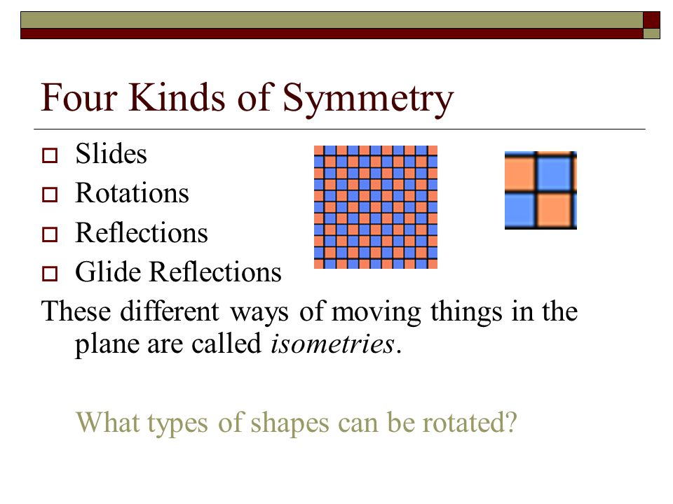 Four Kinds of Symmetry  Slides  Rotations  Reflections  Glide Reflections These different ways of moving things in the plane are called isometries