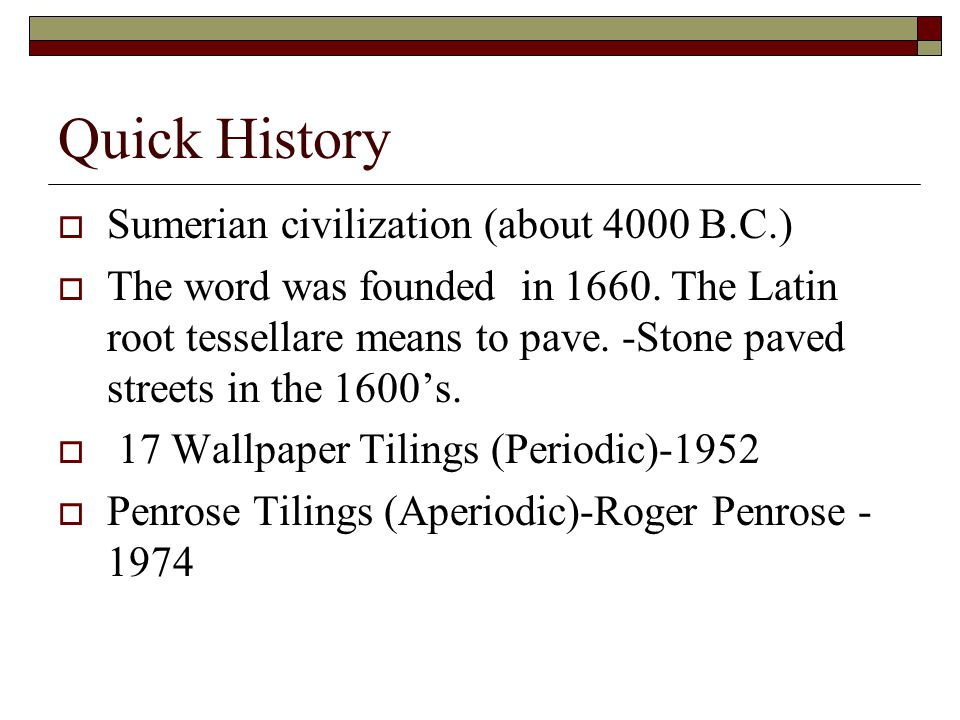 Quick History  Sumerian civilization (about 4000 B.C.)  The word was founded in 1660. The Latin root tessellare means to pave. -Stone paved streets