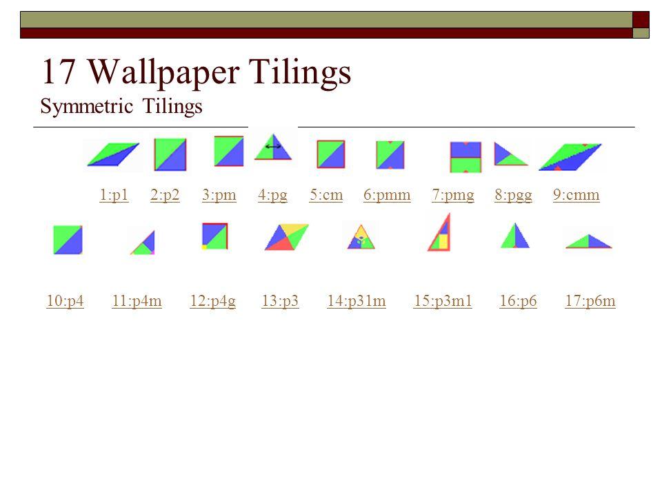 17 Wallpaper Tilings Symmetric Tilings 1:p12:p23:pm4:pg5:cm6:pmm7:pmg8:pgg9:cmm 10:p411:p4m12:p4g13:p314:p31m15:p3m116:p617:p6m