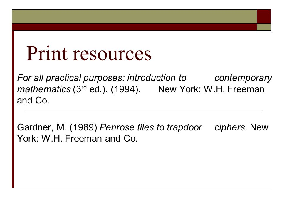 Print resources For all practical purposes: introduction to contemporary mathematics (3 rd ed.). (1994). New York: W.H. Freeman and Co. Gardner, M. (1