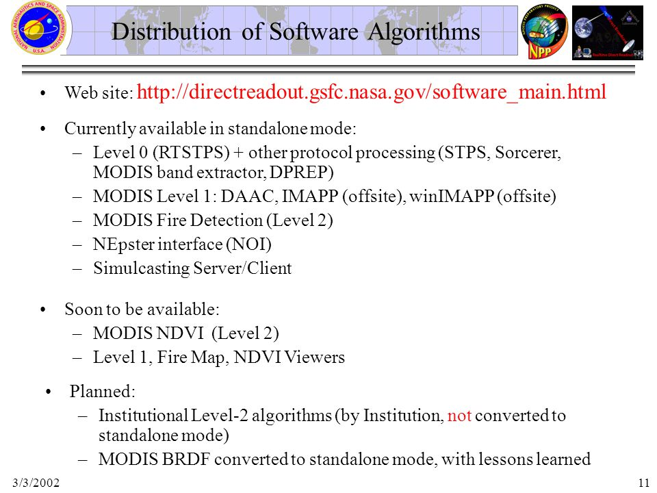 3/3/200211 Web site: http://directreadout.gsfc.nasa.gov/software_main.html Distribution of Software Algorithms Currently available in standalone mode: –Level 0 (RTSTPS) + other protocol processing (STPS, Sorcerer, MODIS band extractor, DPREP) –MODIS Level 1: DAAC, IMAPP (offsite), winIMAPP (offsite) –MODIS Fire Detection (Level 2) –NEpster interface (NOI) –Simulcasting Server/Client Soon to be available: –MODIS NDVI (Level 2) –Level 1, Fire Map, NDVI Viewers Planned: –Institutional Level-2 algorithms (by Institution, not converted to standalone mode) –MODIS BRDF converted to standalone mode, with lessons learned