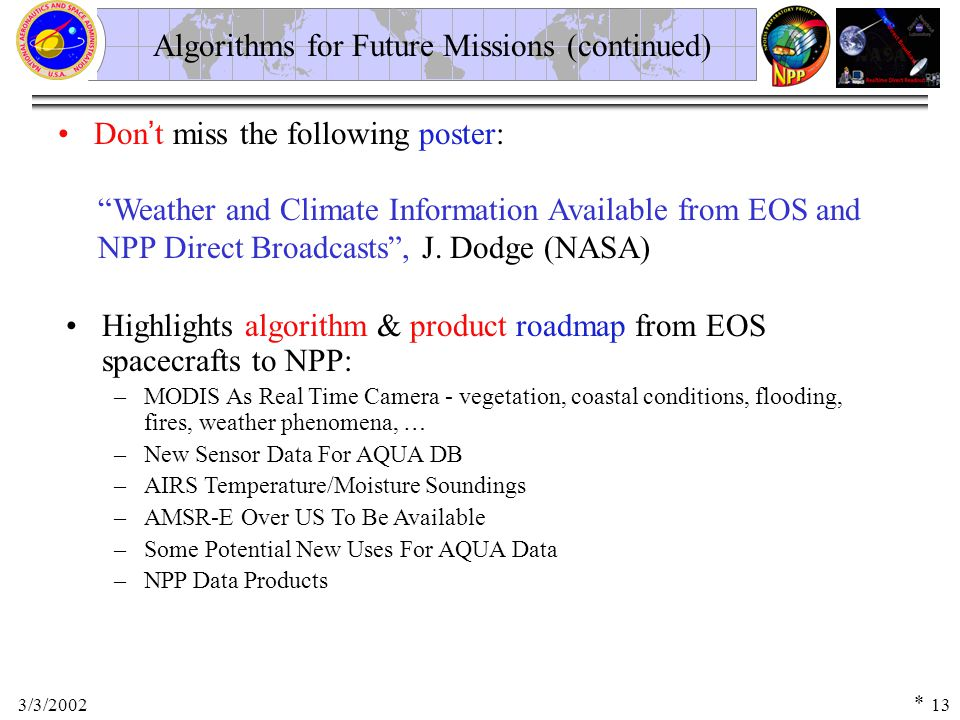 3/3/200213 Algorithms for Future Missions (continued) Don ' t miss the following poster: Weather and Climate Information Available from EOS and NPP Direct Broadcasts , J.