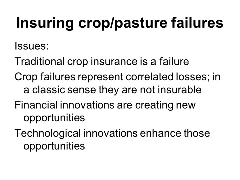 Traditional Crop Insurance A failure Moral hazard/ adverse selection / high monitoring and administrative cost No successful crop insurance in the world when one measures the total cost of the program versus the transfers Have we targeted the wrong level?