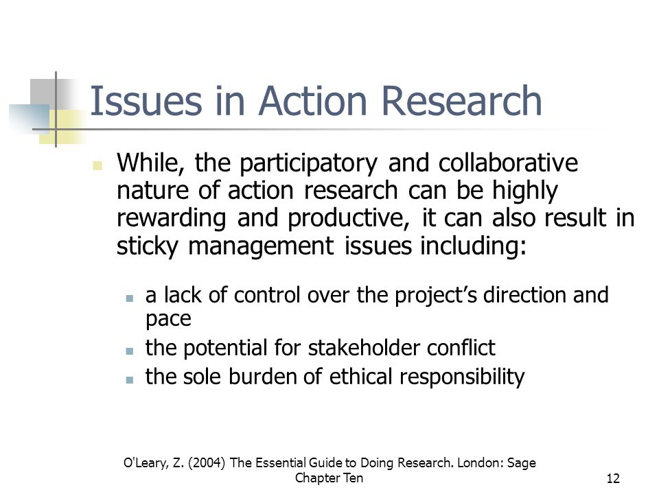 O'Leary, Z. (2004) The Essential Guide to Doing Research. London: Sage Chapter Ten12 Issues in Action Research While, the participatory and collaborat