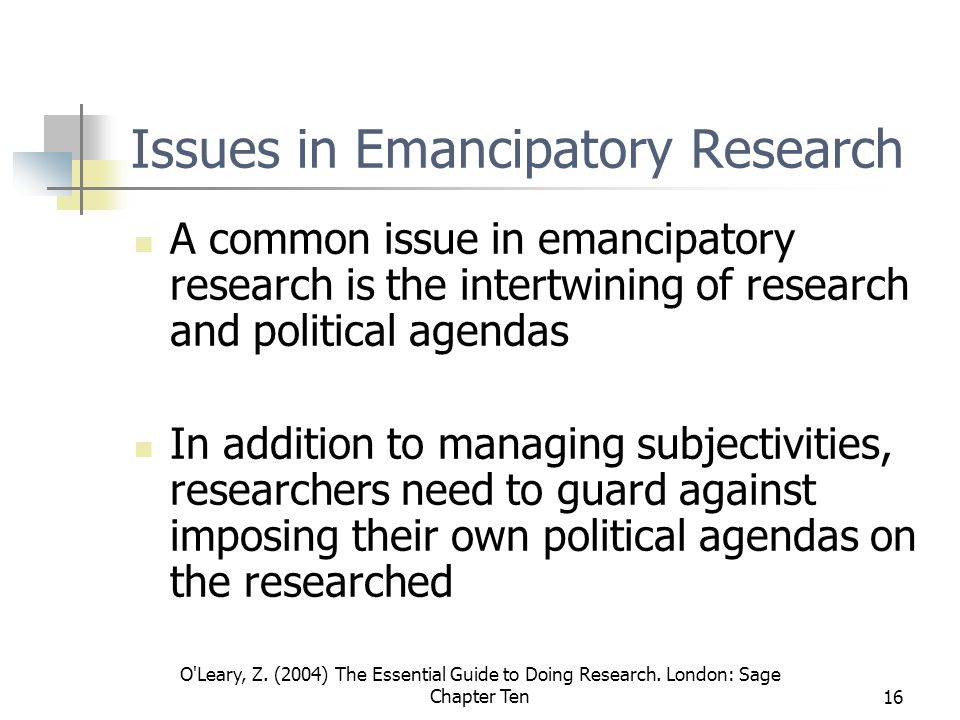 O'Leary, Z. (2004) The Essential Guide to Doing Research. London: Sage Chapter Ten16 Issues in Emancipatory Research A common issue in emancipatory re