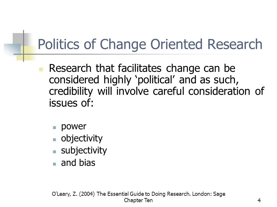 O'Leary, Z. (2004) The Essential Guide to Doing Research. London: Sage Chapter Ten4 Politics of Change Oriented Research Research that facilitates cha