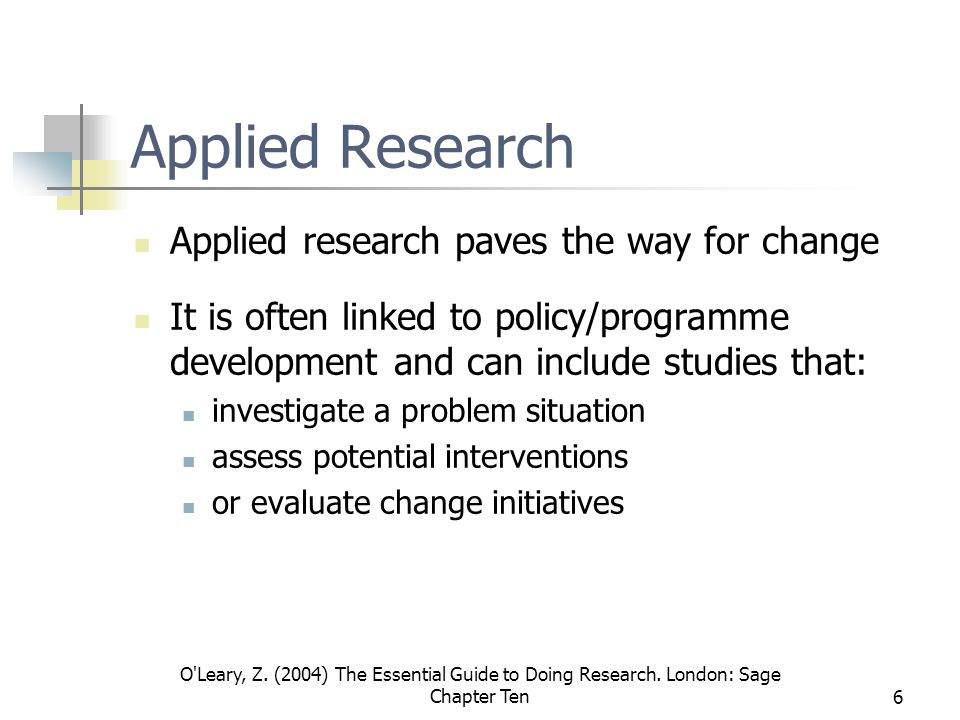 O'Leary, Z. (2004) The Essential Guide to Doing Research. London: Sage Chapter Ten6 Applied Research Applied research paves the way for change It is o