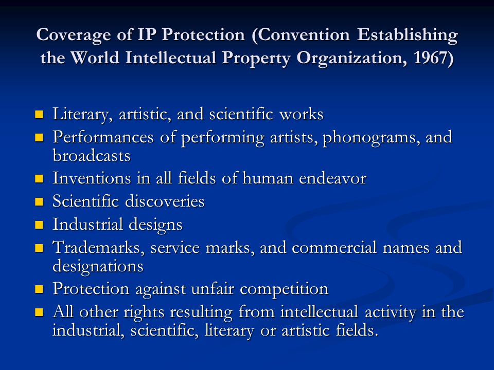 Coverage of IP Protection (Convention Establishing the World Intellectual Property Organization, 1967) Literary, artistic, and scientific works Literary, artistic, and scientific works Performances of performing artists, phonograms, and broadcasts Performances of performing artists, phonograms, and broadcasts Inventions in all fields of human endeavor Inventions in all fields of human endeavor Scientific discoveries Scientific discoveries Industrial designs Industrial designs Trademarks, service marks, and commercial names and designations Trademarks, service marks, and commercial names and designations Protection against unfair competition Protection against unfair competition All other rights resulting from intellectual activity in the industrial, scientific, literary or artistic fields.