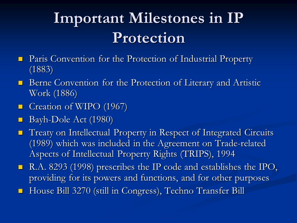 Important Milestones in IP Protection Paris Convention for the Protection of Industrial Property (1883) Paris Convention for the Protection of Industrial Property (1883) Berne Convention for the Protection of Literary and Artistic Work (1886) Berne Convention for the Protection of Literary and Artistic Work (1886) Creation of WIPO (1967) Creation of WIPO (1967) Bayh-Dole Act (1980) Bayh-Dole Act (1980) Treaty on Intellectual Property in Respect of Integrated Circuits (1989) which was included in the Agreement on Trade-related Aspects of Intellectual Property Rights (TRIPS), 1994 Treaty on Intellectual Property in Respect of Integrated Circuits (1989) which was included in the Agreement on Trade-related Aspects of Intellectual Property Rights (TRIPS), 1994 R.A.