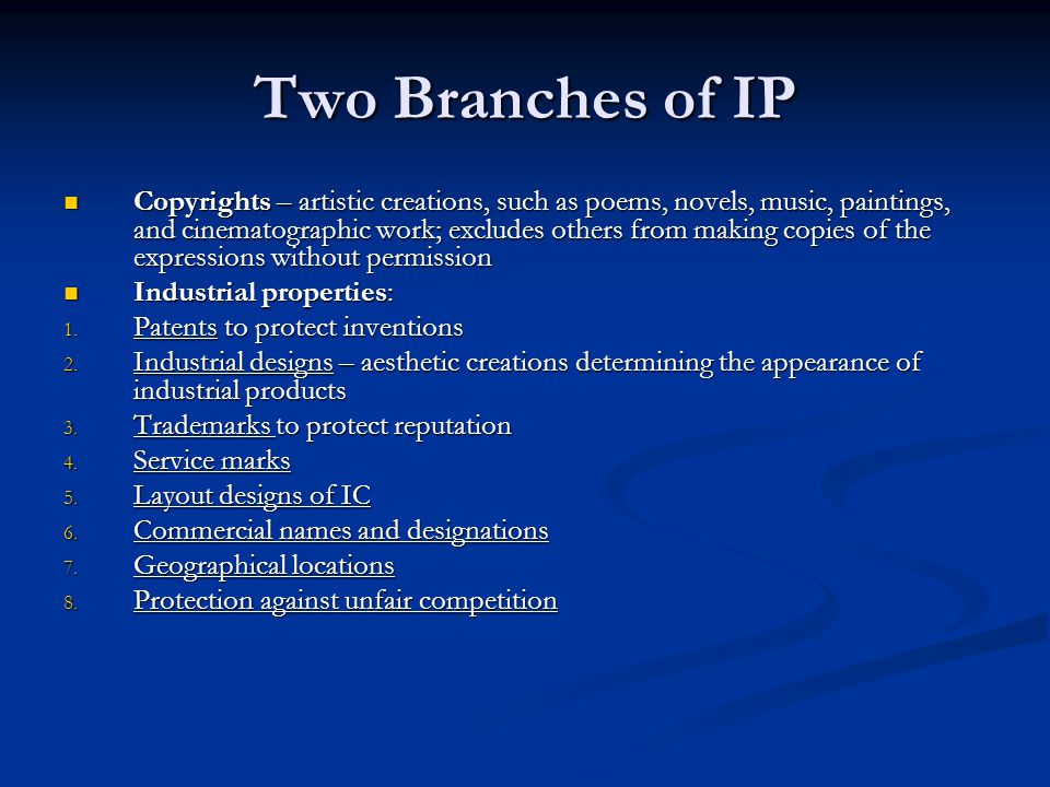 Two Branches of IP Copyrights – artistic creations, such as poems, novels, music, paintings, and cinematographic work; excludes others from making copies of the expressions without permission Copyrights – artistic creations, such as poems, novels, music, paintings, and cinematographic work; excludes others from making copies of the expressions without permission Industrial properties: Industrial properties: 1.