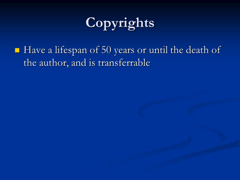 Copyrights Have a lifespan of 50 years or until the death of the author, and is transferrable Have a lifespan of 50 years or until the death of the author, and is transferrable