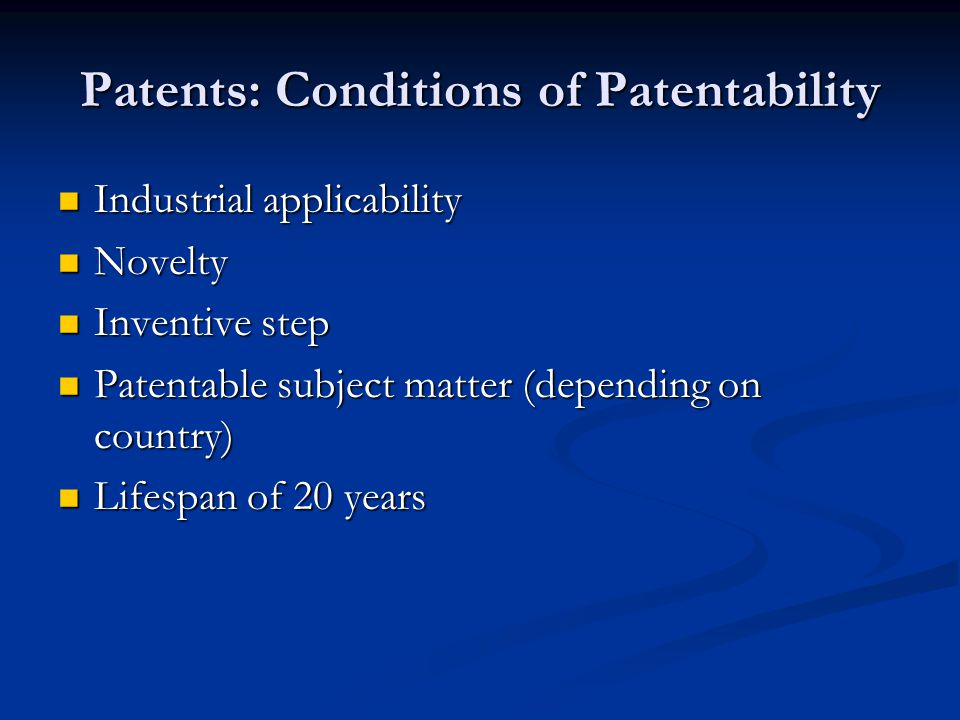 Patents: Conditions of Patentability Industrial applicability Industrial applicability Novelty Novelty Inventive step Inventive step Patentable subject matter (depending on country) Patentable subject matter (depending on country) Lifespan of 20 years Lifespan of 20 years